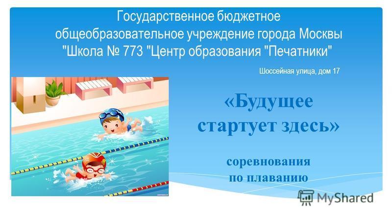 Государственное бюджетное общеобразовательное учреждение города Москвы Школа 773 Центр образования Печатники Шоссейная улица, дом 17 «Будущее стартует здесь» соревнования по плаванию