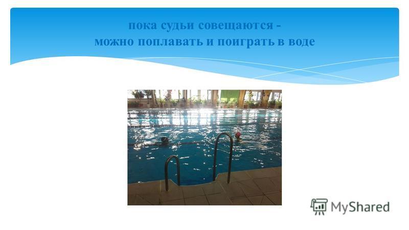пока судьи совещаются - можно поплавать и поиграть в воде