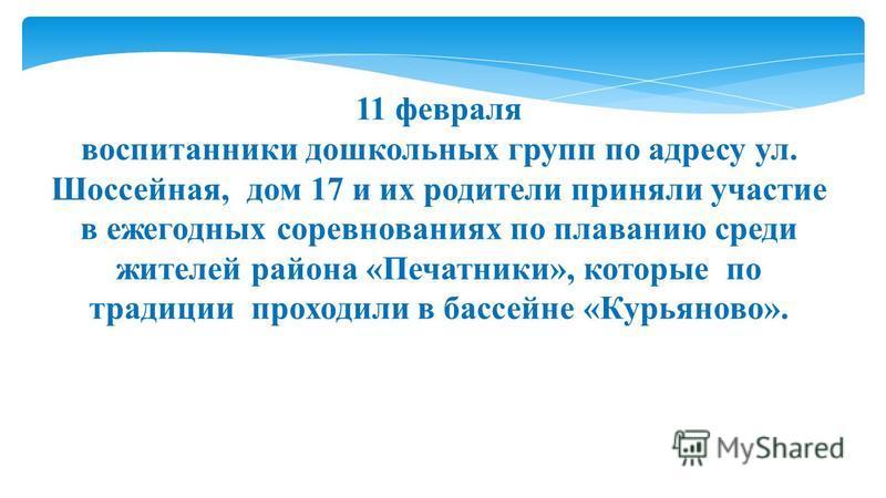 11 февраля воспитанники дошкольных групп по адресу ул. Шоссейная, дом 17 и их родители приняли участие в ежегодных соревнованиях по плаванию среди жителей района «Печатники», которые по традиции проходили в бассейне «Курьяново».