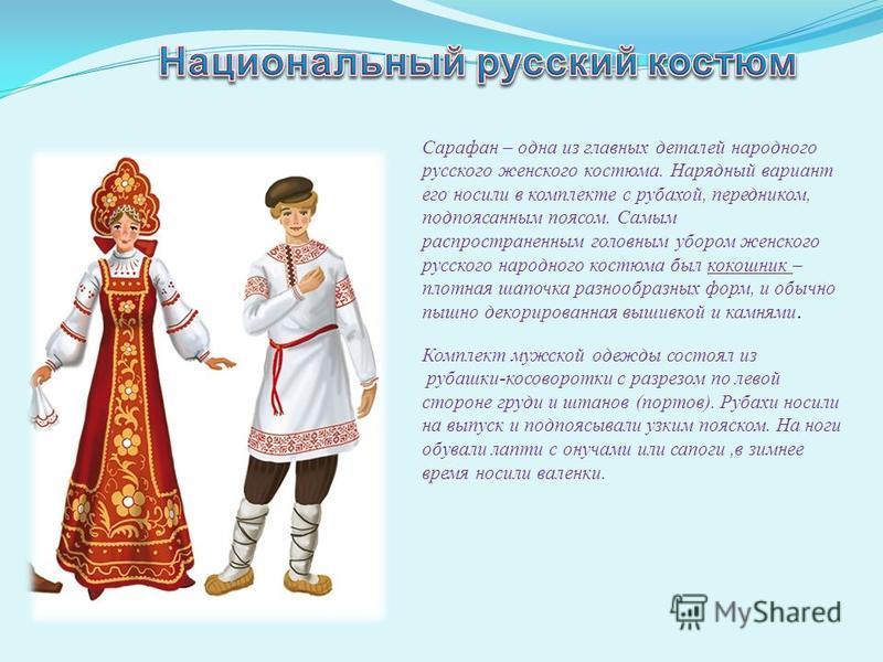 Сарафан – одна из главных деталей народного русского женского костюма. Нарядный вариант его носили в комплекте с рубахой, передником, подпоясанным поясом. Самым распространенным головным убором женского русского народного костюма был кокошник – плотн