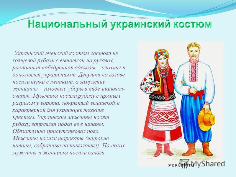 Украинский женский костюм состоял из холщовой рубахи с вышивкой на рукавах, распашной набедренной одежды – плахты и дополнялся украшениями. Девушки на голове носили венки с лентами, а замужние женщины – головные уборы в виде шапочки- очипок. Мужчины