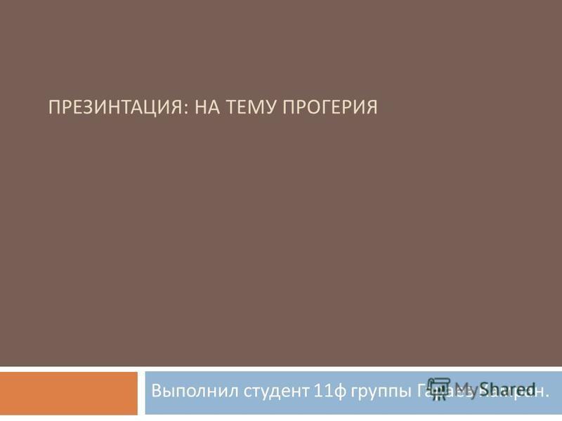 ПРЕЗИНТАЦИЯ : НА ТЕМУ ПРОГЕРИЯ Выполнил студент 11 ф группы Гараев Камран.