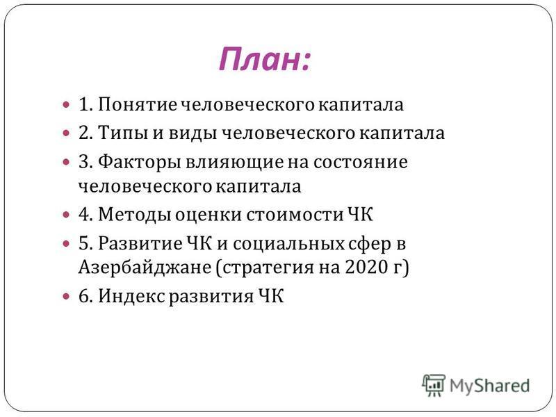 План : 1. Понятие человеческого капитала 2. Типы и виды человеческого капитала 3. Факторы влияющие на состояние человеческого капитала 4. Методы оценки стоимости ЧК 5. Развитие ЧК и социальных сфер в Азербайджане ( стратегия на 2020 г ) 6. Индекс раз