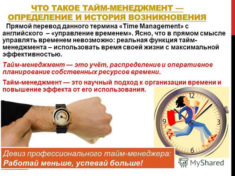 ЧТО ТАКОЕ ТАЙМ-МЕНЕДЖМЕНТ ОПРЕДЕЛЕНИЕ И ИСТОРИЯ ВОЗНИКНОВЕНИЯ Прямой перевод данного термина «Time Management» с английского – «управление временем». Ясно, что в прямом смысле управлять временем невозможно: реальная функция тайм- менеджмента – исполь