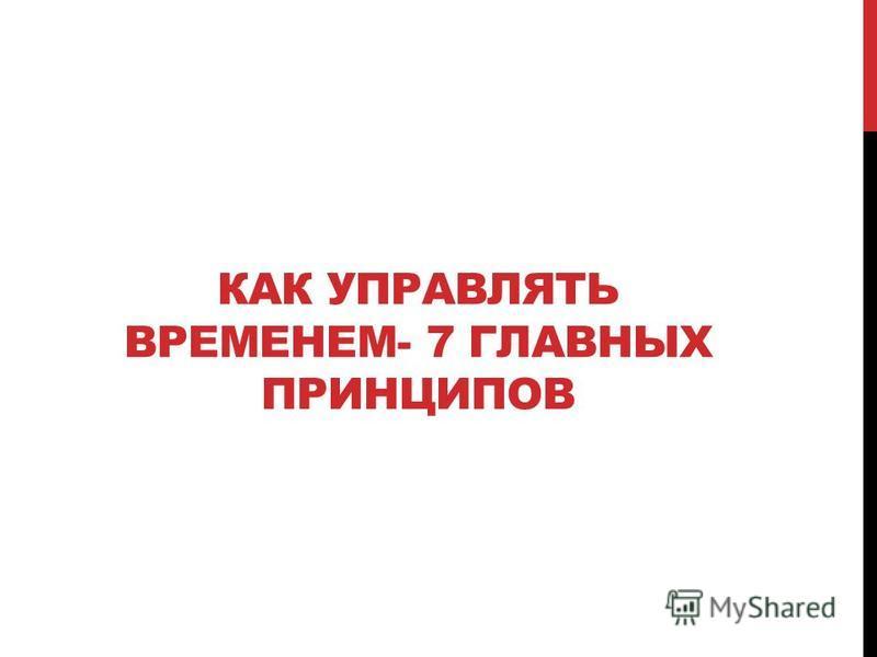 КАК УПРАВЛЯТЬ ВРЕМЕНЕМ- 7 ГЛАВНЫХ ПРИНЦИПОВ