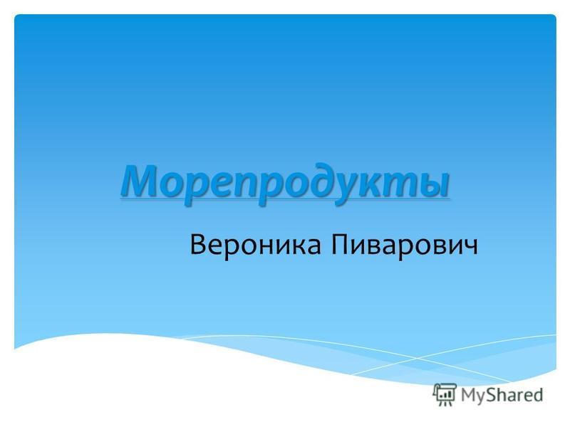Морепродук-ты Вероника Пиварович
