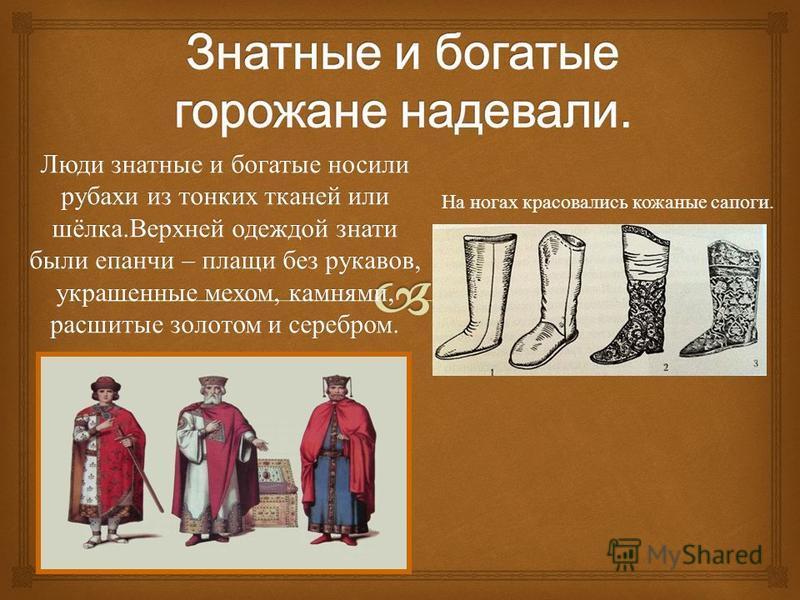 Люди знатные и богатые носили рубахи из тонких тканей или шёлка. Верхней одеждой знати были епанчи – плащи без рукавов, украшенные мехом, камнями, расшитые золотом и серебром. На ногах красовались кожаные сапоги.