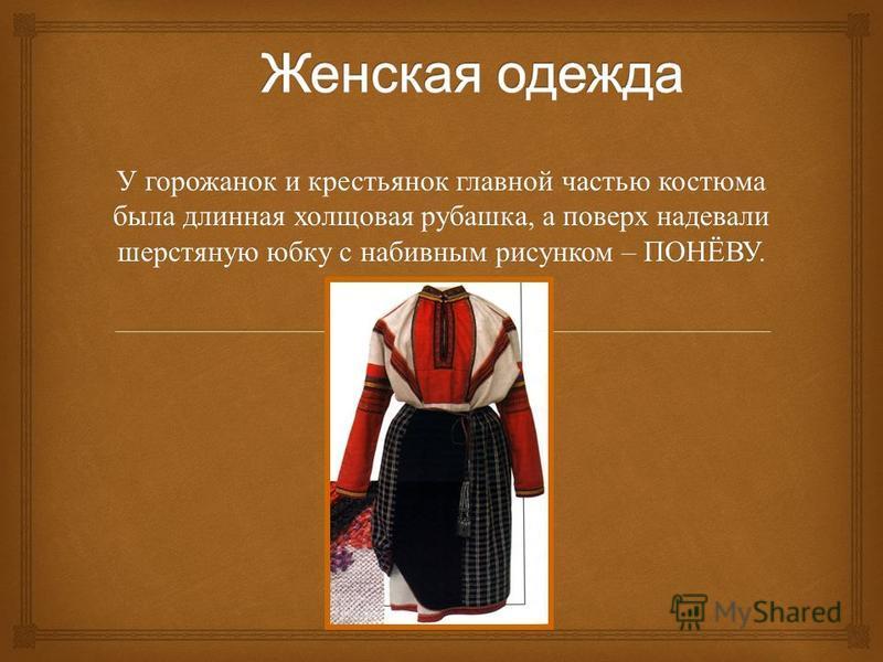 У горожанок и крестьянок главной частью костюма была длинная холщовая рубашка, а поверх надевали шерстяную юбку с набивным рисунком – ПОНЁВУ.