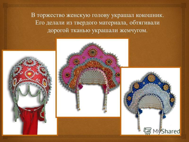 В торжество женскую голову украшал кокошник. Его делали из твердого материала, обтягивали дорогой тканью украшали жемчугом.