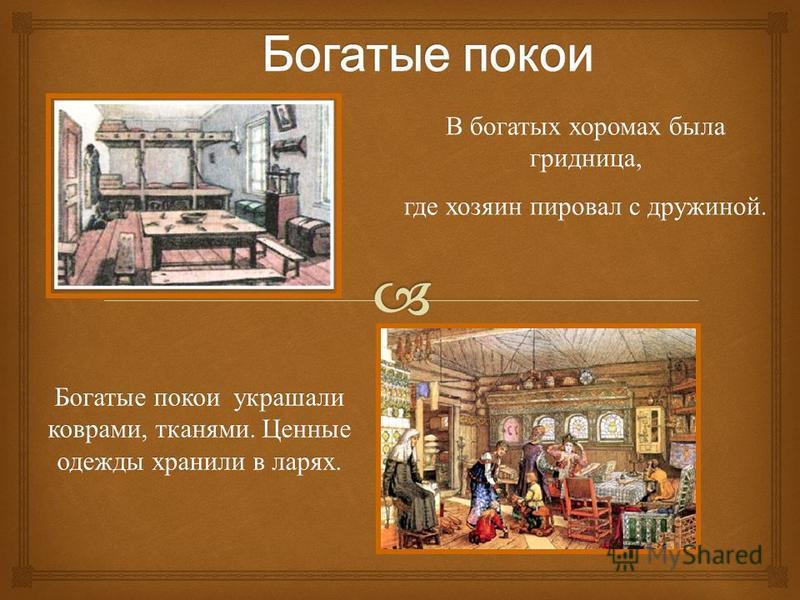 В богатых хоромах была гридница, где хозяин пировал с дружиной. Богатые покои украшали коврами, тканями. Ценные одежды хранили в ларях.