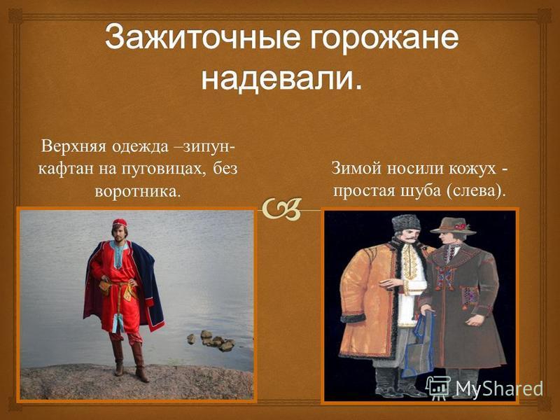 Верхняя одежда – зипун - кафтан на пуговицах, без воротника. Зимой носили кожух - простая шуба ( слева ).