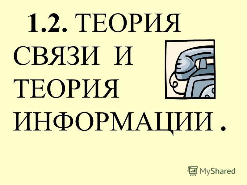 1.2. ТЕОРИЯ СВЯЗИ И ТЕОРИЯ ИНФОРМАЦИИ.