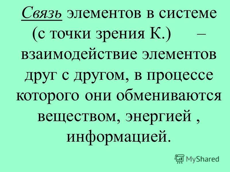 Связь элементов в системе (с точки зрения К.) – взаимодействие элементов друг с другом, в процессе которого они обмениваются веществом, энергией, информацией.