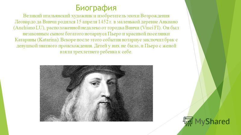Биография Великий итальянский художник и изобретатель эпохи Возрождения Леонардо да Винчи родился 15 апреля 1452 г. в маленькой деревне Анкиано (Anchiano LU), расположенной недалеко от городка Винчи (Vinci FI). Он был незаконным сыном богатого нотари