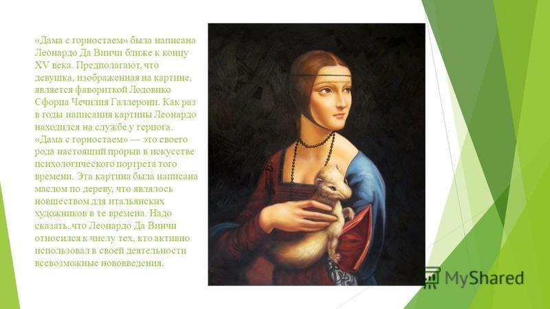 «Дама с горностаем» была написана Леонардо Да Винчи ближе к концу XV века. Предполагают, что девушка, изображенная на картине, является фавориткой Лодовико Сфорца Чечилия Галлерони. Как раз в годы написания картины Леонардо находился на службе у герц