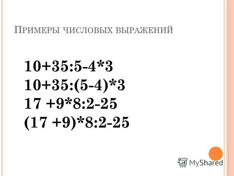 П РИМЕРЫ ЧИСЛОВЫХ ВЫРАЖЕНИЙ 10+35:5-4*3 10+35:(5-4)*3 17 +9*8:2-25 (17 +9)*8:2-25