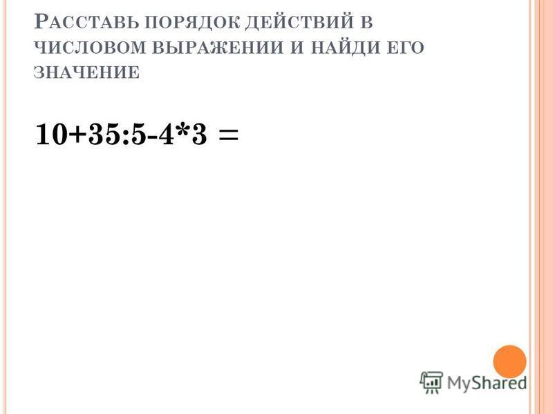 Р АССТАВЬ ПОРЯДОК ДЕЙСТВИЙ В ЧИСЛОВОМ ВЫРАЖЕНИИ И НАЙДИ ЕГО ЗНАЧЕНИЕ 10+35:5-4*3 = 1 23 4 1) 35:5=7 2) 4*3=12 3) 10+7=17 4)17-12=5 5 10+35:(5-4)*3= 1 2 3 4 1)5-4=1 2)35:1=35 3)35*3=30*3+5*3 =105 4)10+105=115 115