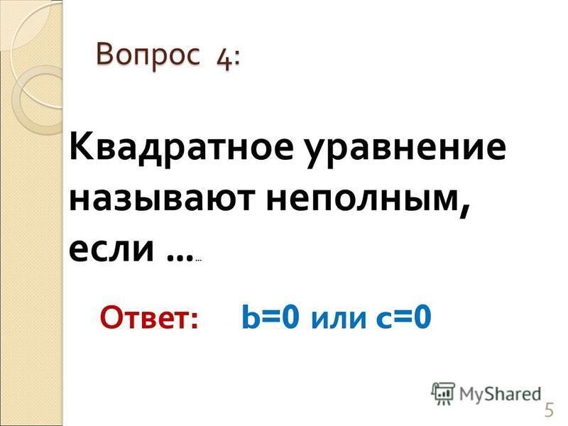 Квадратное уравнение называют неполным, если … … Вопрос 4: 5 Ответ: b=0 или c =0