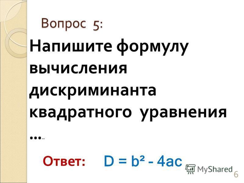 Напишите формулу вычисления дискриминанта квадратного уравнения … … Вопрос 5: 6 Ответ: D = b² - 4ac
