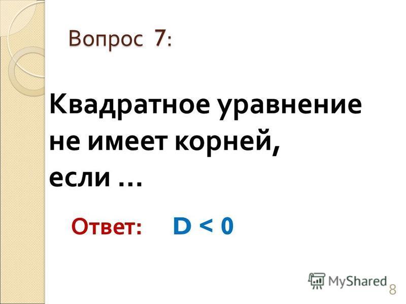 Квадратное уравнение не имеет корней, если … Вопрос 7: 8 Ответ: D < 0