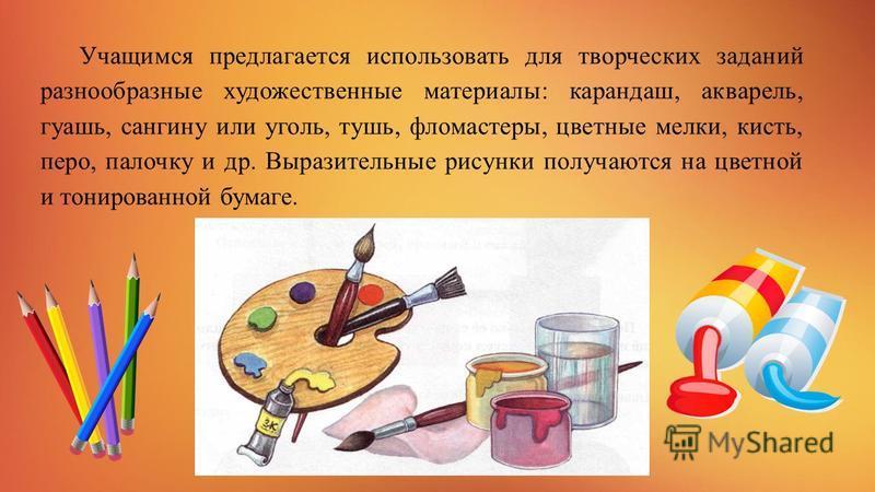 Учащимся предлагается использовать для творческих заданий разнообразные художественные материалы: карандаш, акварель, гуашь, сангину или уголь, тушь, фломастеры, цветные мелки, кисть, перо, палочку и др. Выразительные рисунки получаются на цветной и