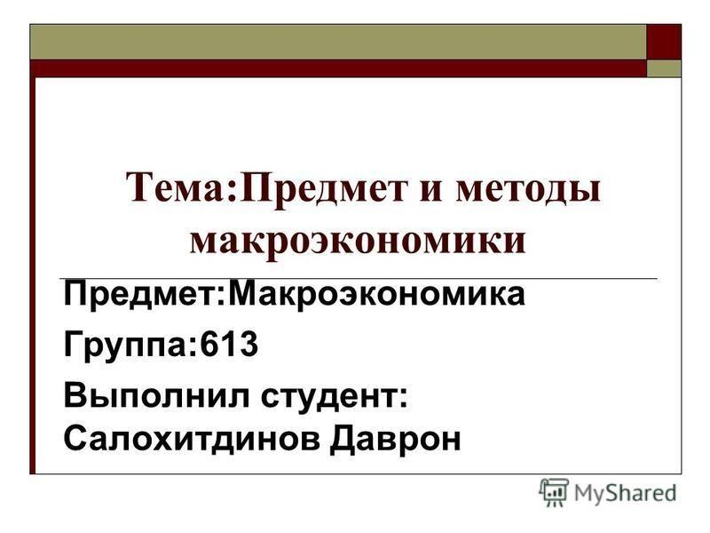 Тема:Предмет и методы макроэкономики Предмет:Макроэкономика Группа:613 Выполнил студент: Салохитдинов Даврон