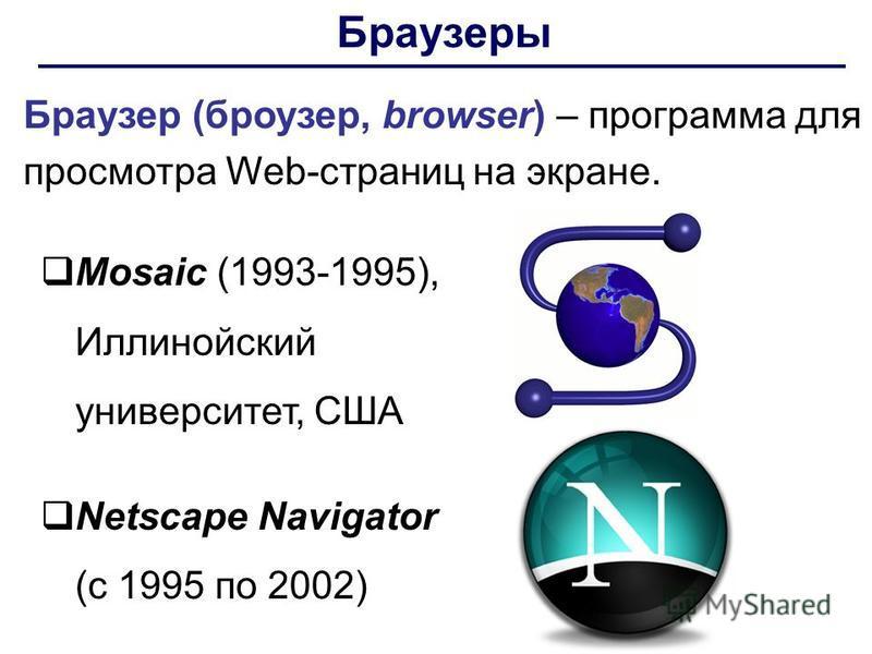 Браузеры Браузер (броузер, browser) – программа для просмотра Web-страниц на экране. Mosaic (1993-1995), Иллинойский университет, США Netscape Navigator (с 1995 по 2002)