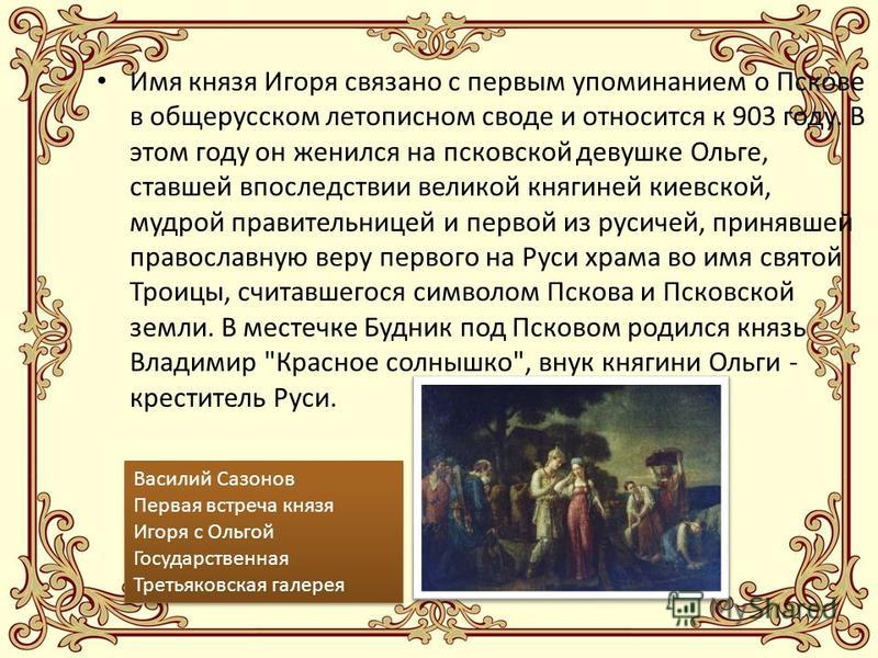 Имя князя Игоря связано с первым упоминанием о Пскове в общерусском летописном своде и относится к 903 году. В этом году он женился на псковской девушке Ольге, ставшей впоследствии великой княгиней киевской, мудрой правительницей и первой из русичей,