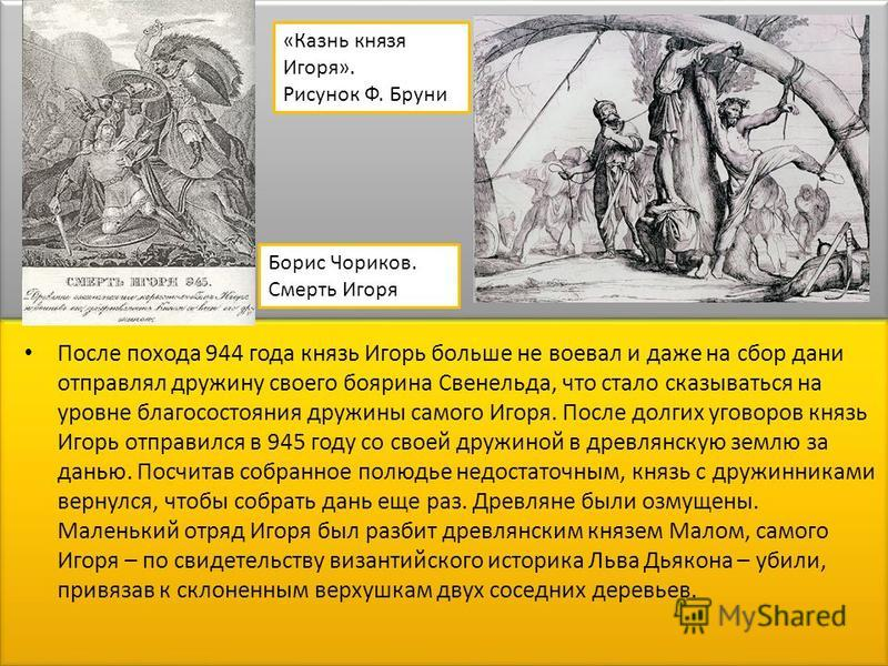 После похода 944 года князь Игорь больше не воевал и даже на сбор дани отправлял дружину своего боярина Свенельда, что стало сказываться на уровне благосостояния дружины самого Игоря. После долгих уговоров князь Игорь отправился в 945 году со своей д