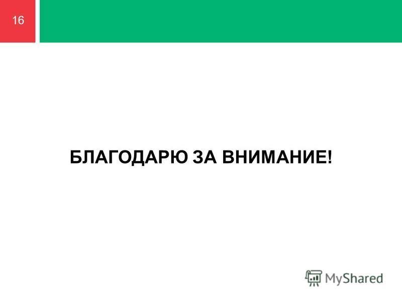 БЛАГОДАРЮ ЗА ВНИМАНИЕ! 16