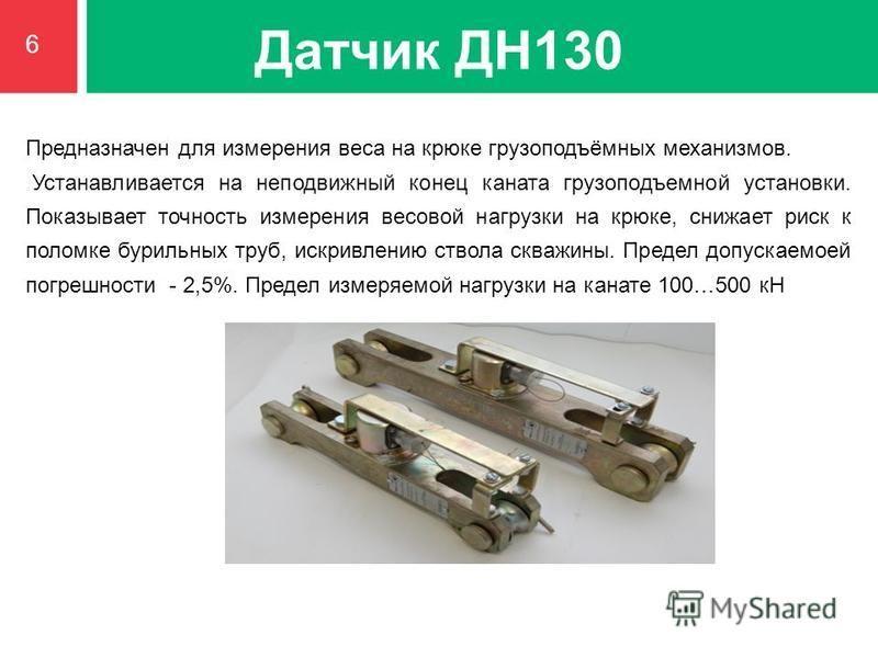 Датчик ДН130 Предназначен для измерения веса на крюке грузоподъёмных механизмов. Устанавливается на неподвижный конец каната грузоподъемной установки. Показывает точность измерения весовой нагрузки на крюке, снижает риск к поломке бурильных труб, иск