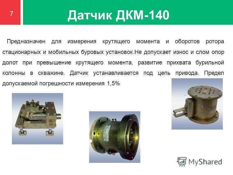 Датчик ДКМ-140 Предназначен для измерения крутящего момента и оборотов ротора стационарных и мобильных буровых установок.Не допускает износ и слом опор долот при превышение крутящего момента, развитие прихвата бурильной колонны в скважине. Датчик уст