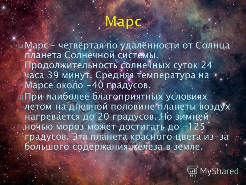 Марс – четвёртая по удалённости от Солнца планета Солнечной системы. Продолжительность солнечных суток 24 часа 39 минут. Средняя температура на Марсе около -40 градусов. При наиболее благоприятных условиях летом на дневной половине планеты воздух наг