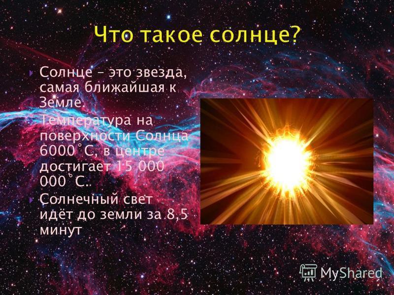 Солнце – это звезда, самая ближайшая к Земле. Температура на поверхности Солнца 6000˚С, в центре достигает 15 000 000˚С. Солнечный свет идёт до земли за 8,5 минут