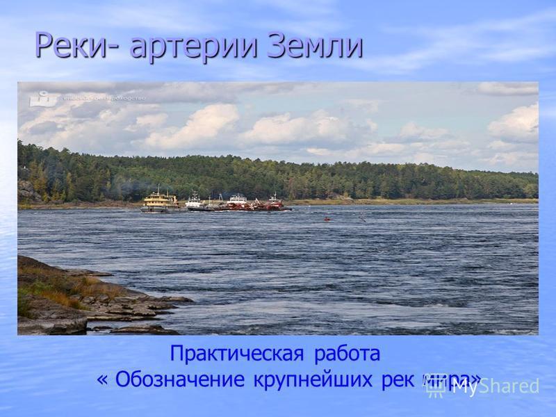 Реки- артерии Земли Практическая работа « Обозначение крупнейших рек мира»