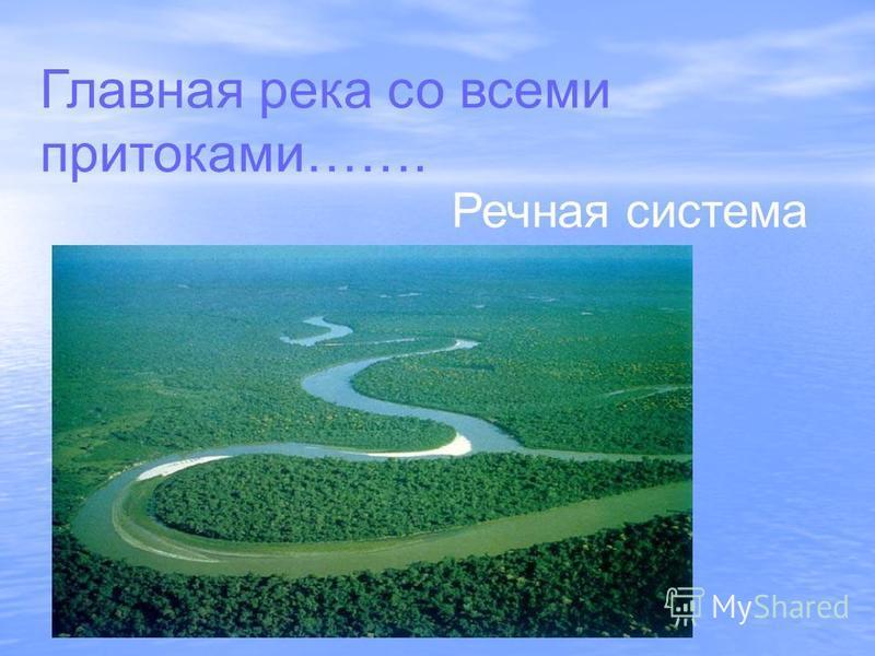 Главная река со всеми притоками……. Речная система