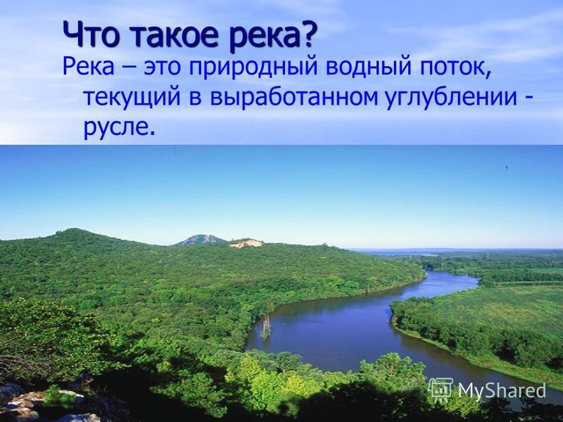 Что такое река? Река – это природный водный поток, текущий в выработанном углублении - русле.