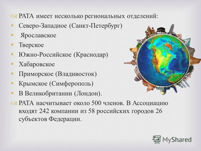 РАТА имеет несколько региональных отделений : Северо - Западное ( Санкт - Петербург ) Ярославское Тверское Южно - Российское ( Краснодар ) Хабаровское Приморское ( Владивосток ) Крымское ( Симферополь ) В Великобритании ( Лондон ). РАТА насчитывает о