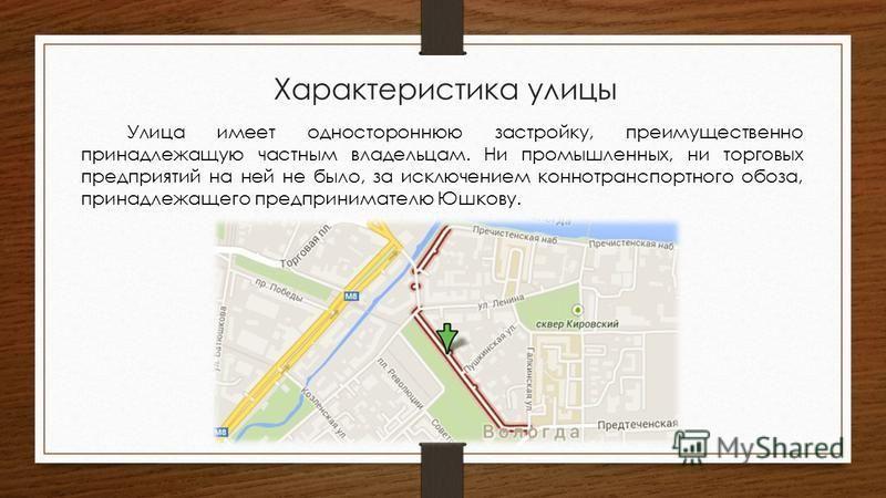 Характеристика улицы Улица имеет одностороннюю застройку, преимущественно принадлежащую частным владельцам. Ни промышленных, ни торговых предприятий на ней не было, за исключением конно транспортного обоза, принадлежащего предпринимателю Юшкову.