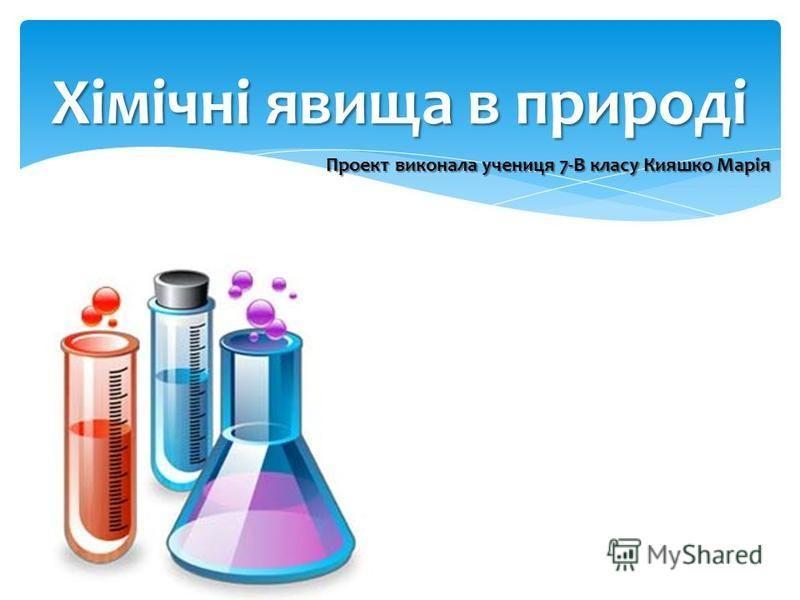 Хімічні явища в природі Проект виконала учениця 7-В класу Кияшко Марія