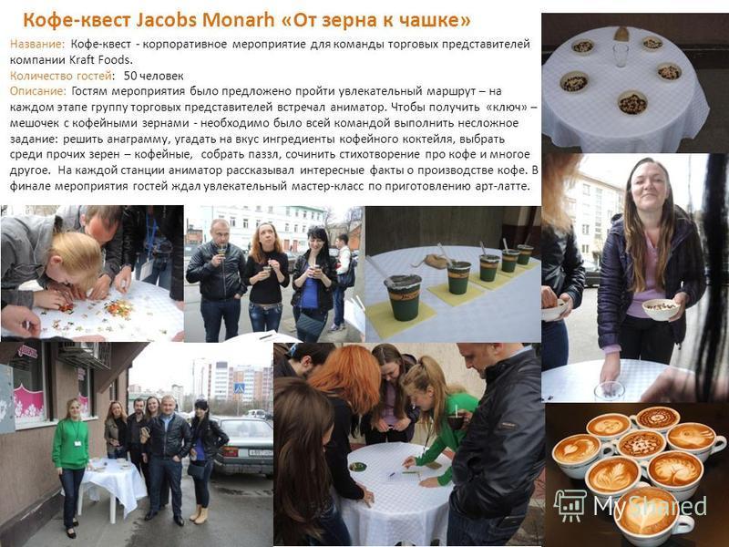 11 Кофе-квест Jacobs Monarh «От зерна к чашке» Название: Кофе-квест - корпоративное мероприятие для команды торговых представителей компании Kraft Foods. Количество гостей: 50 человек Описание: Гостям мероприятия было предложено пройти увлекательный