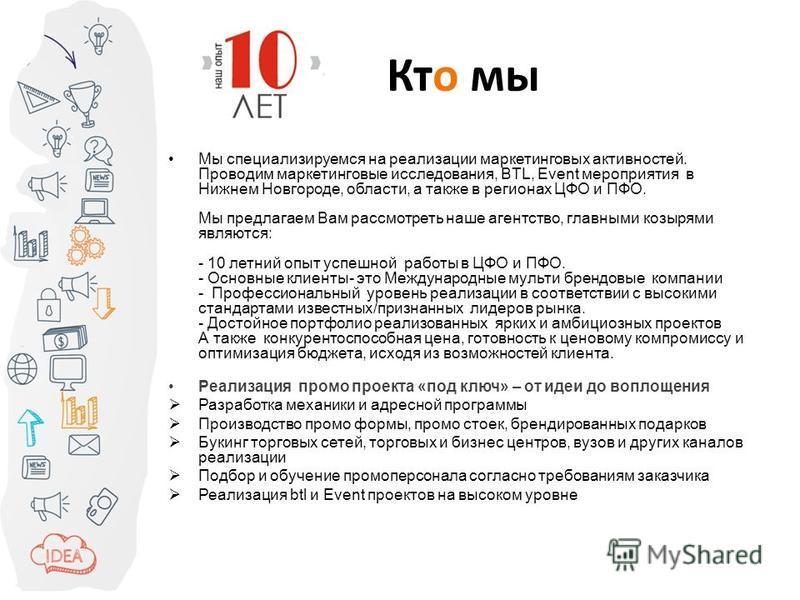Ктo мы Мы специализируемся на реализации маркетинговых активностей. Проводим маркетинговые исследования, BTL, Event мероприятия в Нижнем Новгороде, области, а также в регионах ЦФО и ПФО. Мы предлагаем Вам рассмотреть наше агентство, главными козырями