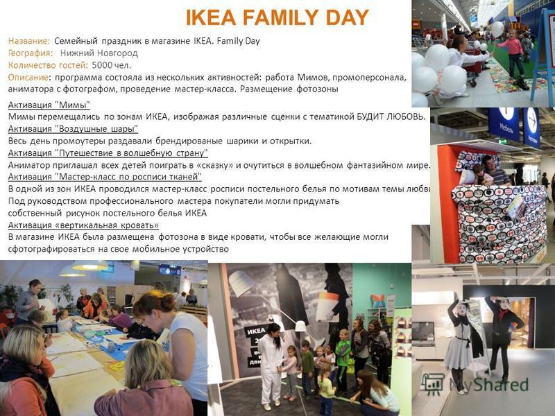 25 IKEA FAMILY DAY Название: Семейный праздник в магазине IKEA. Family Day География: Нижний Новгород Количество гостей: 5000 чел. Описание: программа состояла из нескольких активностей: работа Мимов, промоперсонала, аниматора с фотографом, проведени
