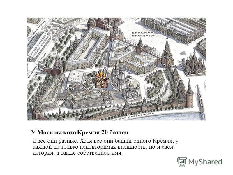 У Московского Кремля 20 башен и все они разные. Хотя все они башни одного Кремля, у каждой не только неповторимая внешность, но и своя история, а также собственное имя.