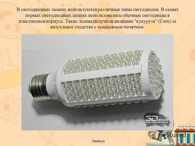 В светодиодных лампах используются различные типы светодиодов. В самых первых светодиодных лампах использовались обычные светодиоды в пластиковом корпусе. Такие лампы получили название кукуруза (Corn) за визуальное сходство с кукурузным початком.