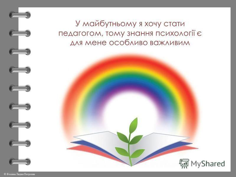 © Фокина Лидия Петровна У майбутньому я хочу стати педагогом, тому знання психології є для мене особливо важливим