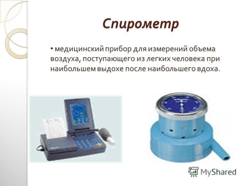 Спирометр медицинский прибор для измерений объема воздуха, поступающего из легких человека при наибольшем выдохе после наибольшего вдоха.