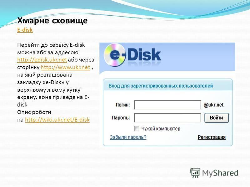 Хмарне сховище E-disk Перейти до сервісу E-disk можна або за адресою http://edisk.ukr.net або через сторінку http://www.ukr.net, на якій розташована закладку «e-Disk» у верхньому лівому кутку екрану, вона приведе на E- disk http://edisk.ukr.nethttp:/