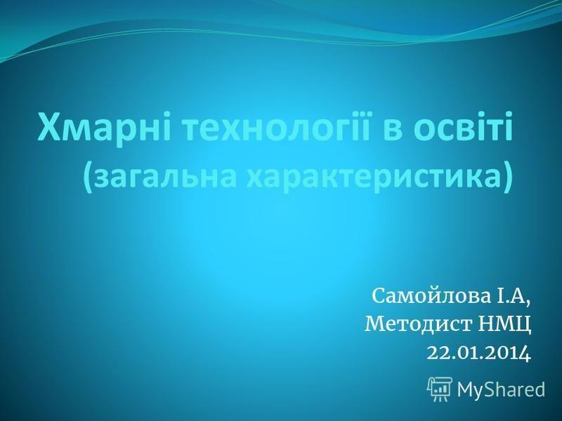 Хмарні технології в освіті (загальна характеристика) Самойлова І.А, Методист НМЦ 22.01.2014