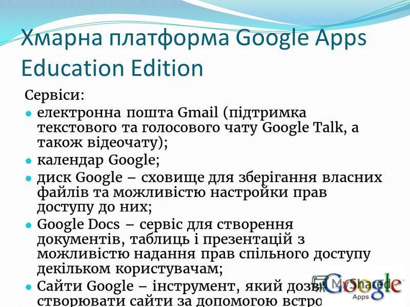 Хмарна платформа Google Apps Education Edition Сервіси: електронна пошта Gmail (підтримка текстового та голосового чату Google Talk, а також відеочату); календар Google; диск Google – сховище для зберігання власних файлів та можливістю настройки прав